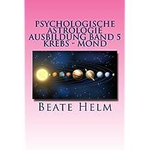 Psychologische Astrologie - Ausbildung Band 5 - Krebs - Mond: Gefühle - Inneres Kind - Familie - Wohnen