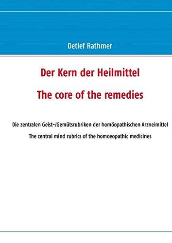 Der Kern der Heilmittel/The core of the remedies: Die zentralen Geist-/Gemütsrubriken der homöopathischen Arzneimittel/The central mind rubrics of the homoeopathic medicines