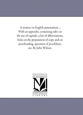A treatise on English punctuation ... With an appendix, containing rules on the use of capitals, a list of abbreviations, hints on the preparation of ... specimen of proofsheet, etc. By John Wilson.