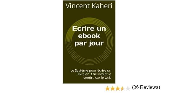 919b8351aab Ecrire un ebook par jour  le système pour écrire un livre en 3 heures et le  vendre sur le web (Expert en 30 minutes) eBook  Vincent Kaheri  Amazon.fr   ...