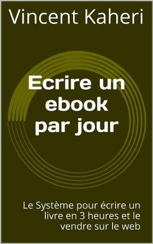 Ecrire un ebook par jour: le systme pour crire un livre en 3 heures et le vendre sur le web (Expert en 30 minutes)
