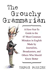 The Grouchy Grammarian: A How-Not-To Guide to the 47 Most Common Mistakes by Journalists, Broadcasters, and Others Who Should Know Better: A ... Who Should Know Better (Social Science)