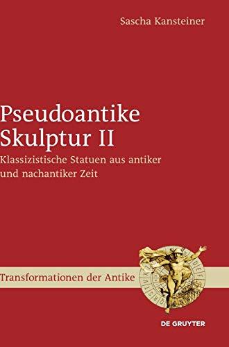 Pseudoantike Skulptur II: Klassizistische Statuen aus antiker und nachantiker Zeit (Transformationen der Antike, Band 47)