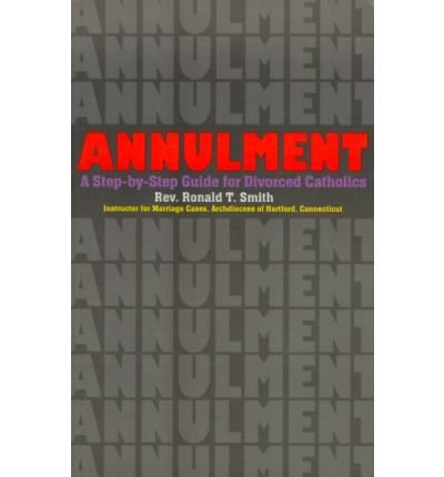 [(Annulment: A Step-by-Step Guide for Divorced Catholics )] [Author: Rev. Ronald T Smith] [May-2003]