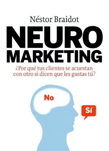 Neuromarketing: ¿Por qué tus clientes se acuestan con otros si dicen que les gustas tú? (MARKETING Y VENTAS) por Néstor Braidot
