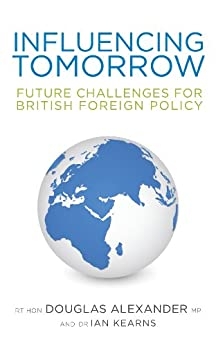 Influencing Tomorrow: Future Challenges for British Foreign Policy by [Alexander, Douglas, Kearns, Ian]