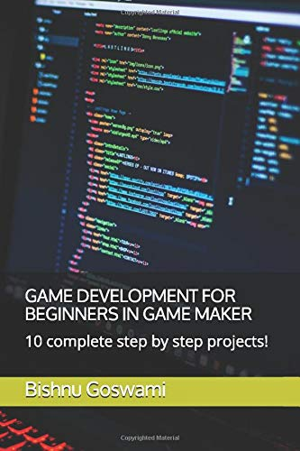 GAME DEVELOPMENT FOR BEGINNERS IN GAME MAKER: 10 complete step by step projects! (Maker Game)