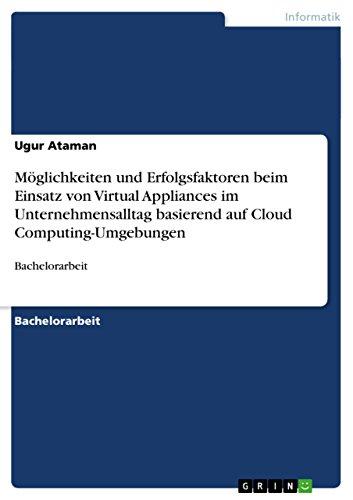 Möglichkeiten und Erfolgsfaktoren beim Einsatz von Virtual Appliances im Unternehmensalltag basierend auf Cloud Computing-Umgebungen: Bachelorarbeit