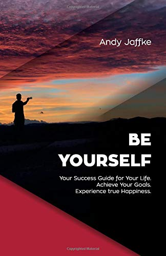 Be Yourself: Your Success Guide for Your Life. Achieve Your Goals. Experience true Happiness.