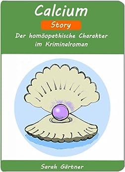 Calcium - Story. Der homöopathische Charakter im Kriminalroman. (Kalk der Austernschale. Kopfschweiß im Schlaf. Wadenkrämpfe im Bett. Angst vor Infektionen. Kein Ehrgeiz. Eiskalte Füße) (Grundlagen)