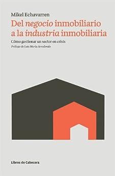 Del negocio inmobiliario a la industria inmobiliaria: Cómo gestionar un sector en crisis (Temáticos) de [Echavarren, Mikel]