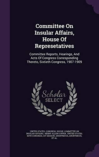 Committee On Insular Affairs, House Of Represetatives: Committee Reports, Hearings, And Acts Of Congress Corresponding Thereto, Sixtieth Congress, 1907-1909