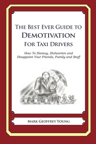 The Best Ever Guide to Demotivation for Taxi Drivers: How to Dismay, Dishearten and Disappoint Your Friends, Family and Staff
