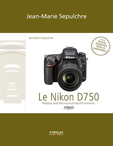 Le Nikon D750: Le Nikon D750 - Réglages, tests techniques et objectifs conseillés (inclus 90 tests d\'objectifs Niko (French Edition)
