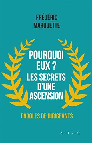Pourquoi eux ? Les secrets d'une ascension: Paroles de dirigeants (ARTICLES SANS C) par Frédéric Marquette
