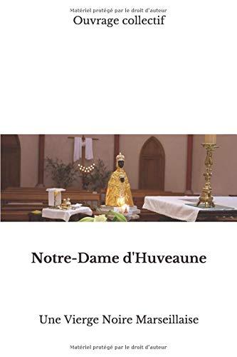 Notre-Dame d'Huveaune: Une Vierge Noire Marseillaise par  Ouvrage Collectif, Jean-Jacques Fortunat, Robert Cayol, Julien Fleury