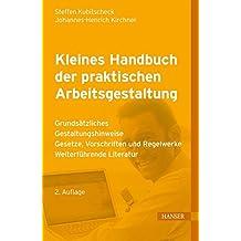 Kleines Handbuch der praktischen Arbeitsgestaltung: Grundsätzliches - Gestaltungshinweise - Gesetze, Vorschriften und Regelwerke - Weiterführende Literatur