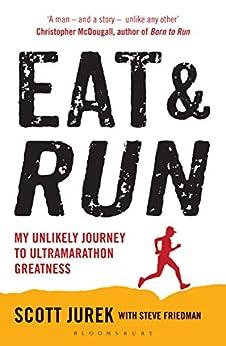 Eat and Run: My Unlikely Journey to Ultramarathon Greatness by [Jurek, Scott, Friedman, Steve]