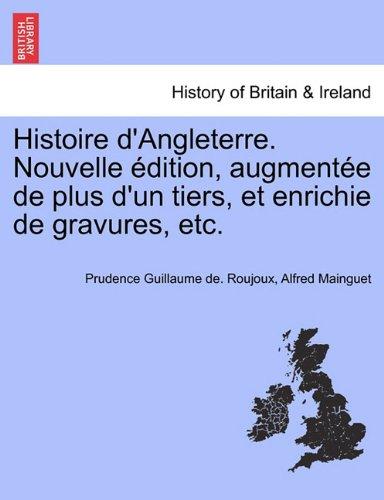 Histoire D'Angleterre. Nouvelle Edition, Augmentee de Plus D'Un Tiers, Et Enrichie de Gravures, Etc. par Prudence Guillaume De Roujoux
