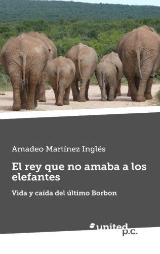 Portada del libro El rey que no amaba a los elefantes: Vida y caída del último Borbon