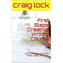 """First Steps Creative Writing Course: How to write in 'the Zone': """"Write, create, innovate"""" (Creative Writing Course(s) Book 3)"""