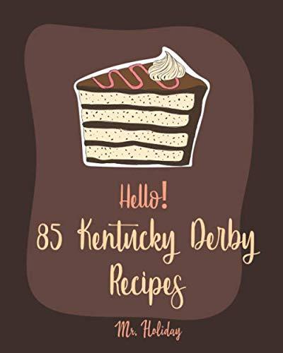 Hello! 85 Kentucky Derby Recipes: Best Kentucky Derby Cookbook Ever For Beginners [Bourbon Cookbook, Bread Pudding Recipes, Mashed Potato Cookbook, Cold Salad Cookbook, Mint Julep Recipe] [Book 1]