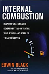Internal Combustion: How Corporations and Governments Addicted the World to Oil and Derailed the Alternatives by Edwin Black (2008-04-30)
