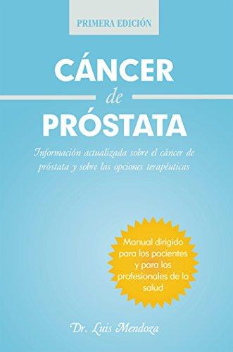 Cáncer De Próstata: Información Actualizada Sobre El Cáncer De Próstata Y Sobre Las Opciones Terapéuticas por Dr. Luis Mendoza