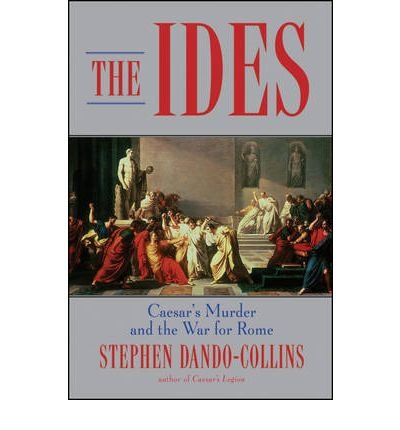 The Ides: Caesar's Murder and the War for Rome by Stephen Dando-Collins (2010-02-01)