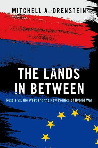 The Lands in Between: The New Politics of Russia's Hybrid War por Mitchell A. Orenstein