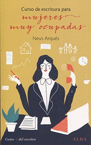 Curso de escritura para mujeres muy ocupadas (Guías + del escritor) por Neus Arqués Salvador