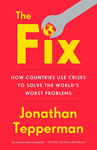 The Fix: How Countries Use Crises to Solve the Worlds Worst ...