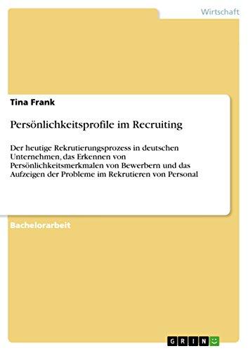 Persönlichkeitsprofile im Recruiting: Der heutige Rekrutierungsprozess in deutschen Unternehmen, das Erkennen von Persönlichkeitsmerkmalen von Bewerbern ... der Probleme im Rekrutieren von Personal