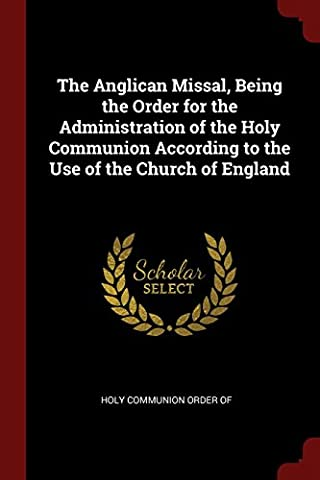 The Anglican Missal, Being the Order for the Administration of the Holy Communion According to the Use of the Church of
