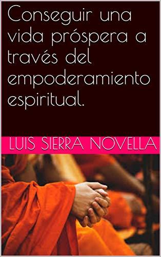 Conseguir  una vida próspera a través del empoderamiento espiritual. por LUIS SIERRA NOVELLA