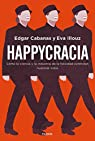 Happycracia: Cómo la ciencia y la industria de la felicidad controlan nuestras vidas par Cabanas