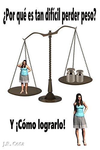¿Por qué es tan difícil perder peso? Y ¡Cómo lograrlo! por J.R. Cota