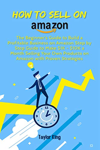 How to sell on Amazon: The Beginner's Guide to Build a Profitable Business on Amazon Step by Step Guide to Make $1K - $10K a Month Selling Your Own Products on Amazon with Proven Strategies book cover