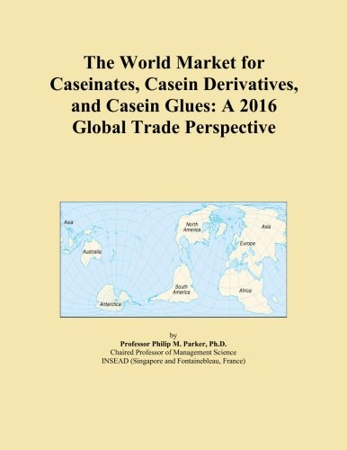 The World Market for Caseinates, Casein Derivatives, and Casein Glues: A 2016 Global Trade Perspective