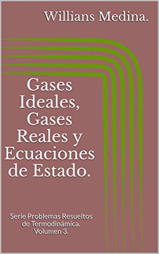 Gases Ideales, Gases Reales y Ecuaciones de Estado.: Serie Problemas Resueltos de Termodinámica. Volumen 3. por Willians Medina.