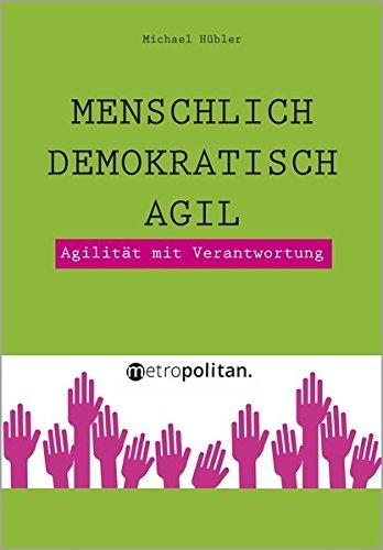 Menschlich - Demokratisch - Agil: Agilität mit Verantwortung (metropolitan Bücher)