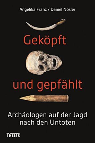 Geköpft und gepfählt: Archäologen auf der Jagd nach den Untoten von [Franz, Angelika, Nösler, Daniel]