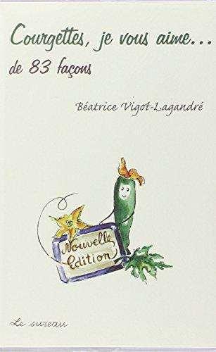 Courgettes, je vous aime... : De 83 façons par Béatrice Vigot-Lagandré
