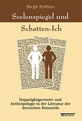 Seelenspiegel und Schatten-Ich. Doppelgängermotiv und Anthropologie in der Literatur der deutschen Romantik