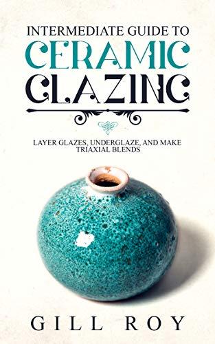 Intermediate Guide to Ceramic Glazing: Layer Glazes, Underglaze, and Make Triaxial Blends (English Edition)