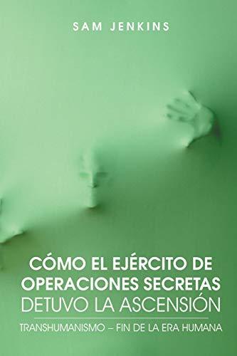 Como El Ejercito de Operaciones Secretas Detuvo La Ascension: Transhumanismo - Fin de La Era Humana por Sam Jenkins