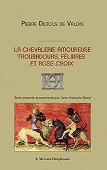 La chevalerie amoureuse - Troubadours, félibres et rose-croix par [Valois, PierreDujols De]