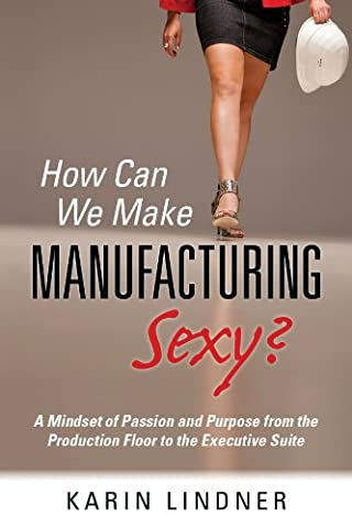 How Can We Make Manufacturing Sexy? A Mindset of Passion and Purpose from the Production Floor to the Executive
