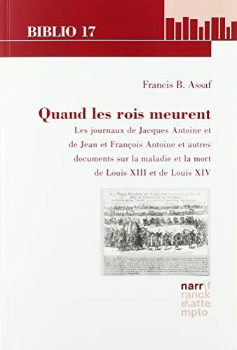 Quand les rois meurent: Les journaux de Jacques Antoine et de Jean et François Antoine et autres documents sur la maladie et la mort de Louis XIII et de Louis XIV par  Francis B. Assaf