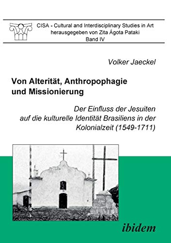 Von Alterität, Anthropophagie und Missionierung. Der Einfluss der Jesuiten auf die kulturelle Identität Brasiliens in der Kolonialzeit (1549-1711): ... and Interdisciplinary Studies in Art, Band 4)